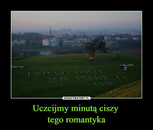 Uczcijmy minutą ciszy  tego romantyka