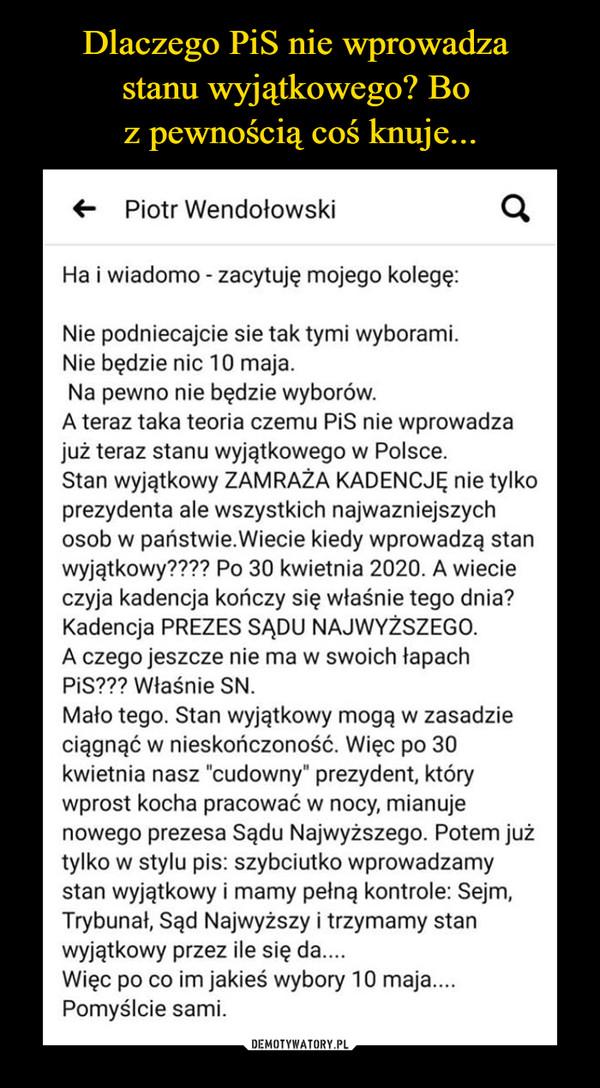 """–  <-   Piotr WendołowskiHa i wiadomo - zacytuję mojego kolegę:Nie podniecajcie sie tak tymi wyborami.Nie będzie nic 10 maja.Na pewno nie będzie wyborów.A teraz taka teoria czemu PiS nie wprowadzajuż teraz stanu wyjątkowego w Polsce.Stan wyjątkowy ZAMRAŻA KADENCJĘ nie tylkoprezydenta ale wszystkich najważniejszychosób w państwie.Wiecie kiedy wprowadzą stanwyjątkowy???? Po 30 kwietnia 2020. A wiecieczyja kadencja kończy się właśnie tego dnia?Kadencja PREZES SĄDU NAJWYŻSZEGO.A czego jeszcze nie ma w swoich łapachPiS??? Właśnie SN.Mało tego. Stan wyjątkowy mogą w zasadzieciągnąć w nieskończoność. Więc po 30kwietnia nasz """"cudowny"""" prezydent, którywprost kocha pracować w nocy, mianujenowego prezesa Sądu Najwyższego. Potem jużtylko w stylu pis: szybciutko wprowadzamystan wyjątkowy i mamy pełną kontrole: Sejm,Trybunał, Sąd Najwyższy i trzymamy stanwyjątkowy przez ile się da....Więc po co im jakieś wybory 10 maja....Pomyślcie sami."""