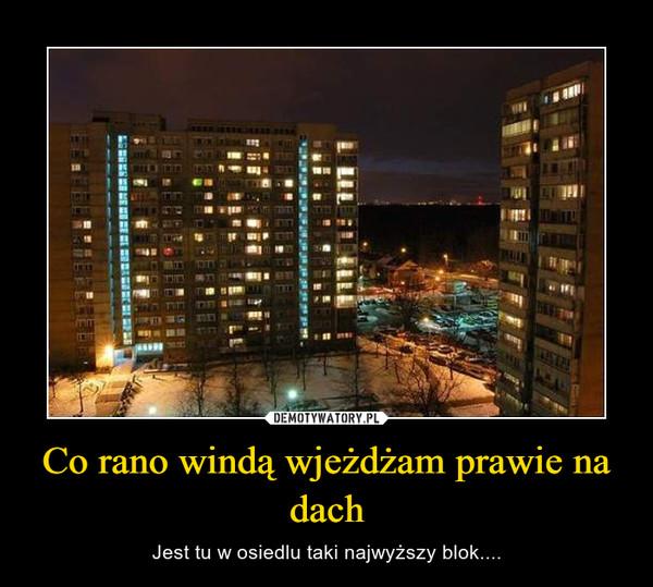 Co rano windą wjeżdżam prawie na dach – Jest tu w osiedlu taki najwyższy blok....