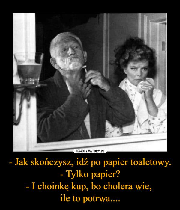 - Jak skończysz, idź po papier toaletowy.- Tylko papier?- I choinkę kup, bo cholera wie, ile to potrwa.... –