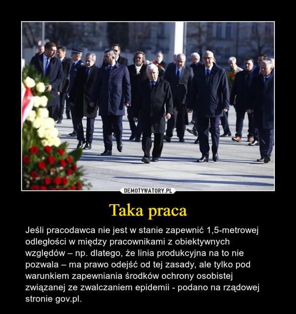 Taka praca – Jeśli pracodawca nie jest w stanie zapewnić 1,5-metrowej odległości w między pracownikami z obiektywnych względów – np. dlatego, że linia produkcyjna na to nie pozwala – ma prawo odejść od tej zasady, ale tylko pod warunkiem zapewniania środków ochrony osobistej związanej ze zwalczaniem epidemii - podano na rządowej stronie gov.pl.