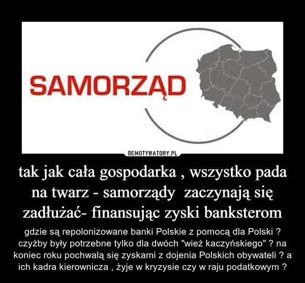 """tak jak cała gospodarka , wszystko pada na twarz - samorządy  zaczynają się zadłużać- finansując zyski banksterom – gdzie są repolonizowane banki Polskie z pomocą dla Polski ? czyżby były potrzebne tylko dla dwóch """"wież kaczyńskiego"""" ? na koniec roku pochwalą się zyskami z dojenia Polskich obywateli ? a ich kadra kierownicza , żyje w kryzysie czy w raju podatkowym ?"""