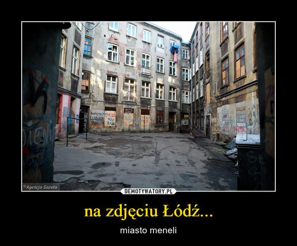 na zdjęciu Łódź... – miasto meneli