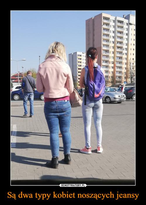 Są dwa typy kobiet noszących jeansy