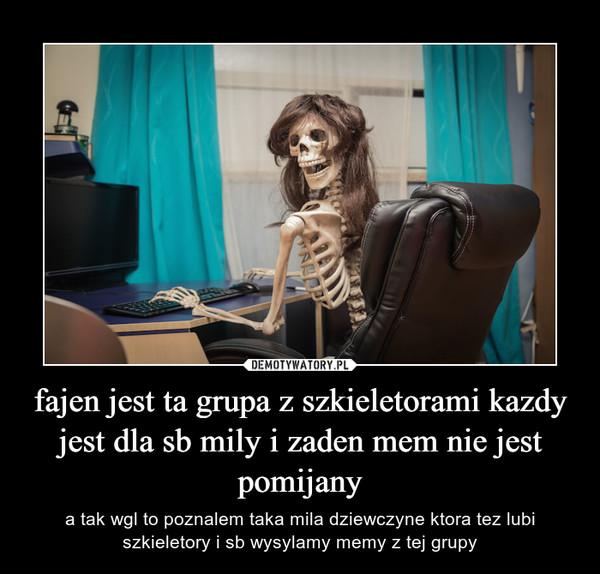 fajen jest ta grupa z szkieletorami kazdy jest dla sb mily i zaden mem nie jest pomijany – a tak wgl to poznalem taka mila dziewczyne ktora tez lubi szkieletory i sb wysylamy memy z tej grupy