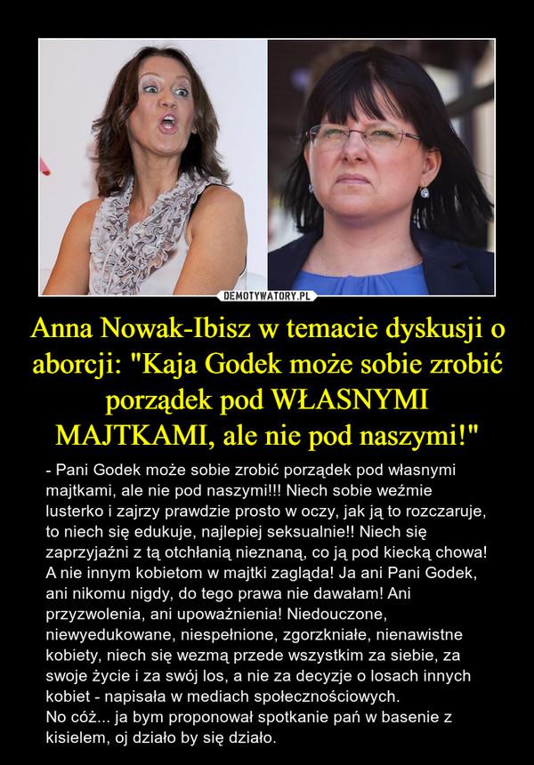 """Anna Nowak-Ibisz w temacie dyskusji o aborcji: """"Kaja Godek może sobie zrobić porządek pod WŁASNYMI MAJTKAMI, ale nie pod naszymi!"""" – - Pani Godek może sobie zrobić porządek pod własnymi majtkami, ale nie pod naszymi!!! Niech sobie weźmie lusterko i zajrzy prawdzie prosto w oczy, jak ją to rozczaruje, to niech się edukuje, najlepiej seksualnie!! Niech się zaprzyjaźni z tą otchłanią nieznaną, co ją pod kiecką chowa! A nie innym kobietom w majtki zagląda! Ja ani Pani Godek, ani nikomu nigdy, do tego prawa nie dawałam! Ani przyzwolenia, ani upoważnienia! Niedouczone, niewyedukowane, niespełnione, zgorzkniałe, nienawistne kobiety, niech się wezmą przede wszystkim za siebie, za swoje życie i za swój los, a nie za decyzje o losach innych kobiet - napisała w mediach społecznościowych.No cóż... ja bym proponował spotkanie pań w basenie z kisielem, oj działo by się działo."""