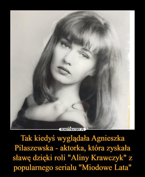 """Tak kiedyś wyglądała Agnieszka Pilaszewska - aktorka, która zyskała sławę dzięki roli """"Aliny Krawczyk"""" z popularnego serialu """"Miodowe Lata"""""""