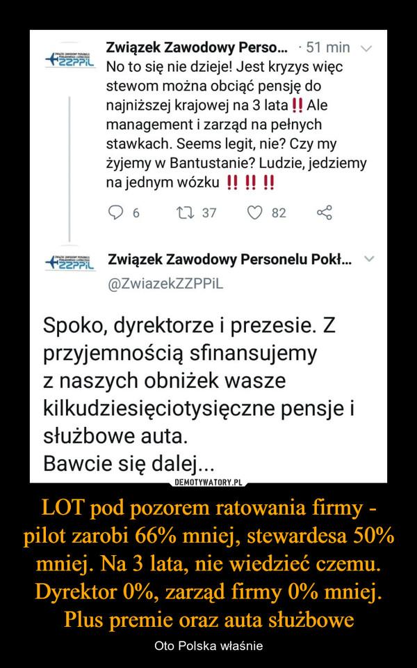 LOT pod pozorem ratowania firmy - pilot zarobi 66% mniej, stewardesa 50% mniej. Na 3 lata, nie wiedzieć czemu. Dyrektor 0%, zarząd firmy 0% mniej. Plus premie oraz auta służbowe – Oto Polska właśnie