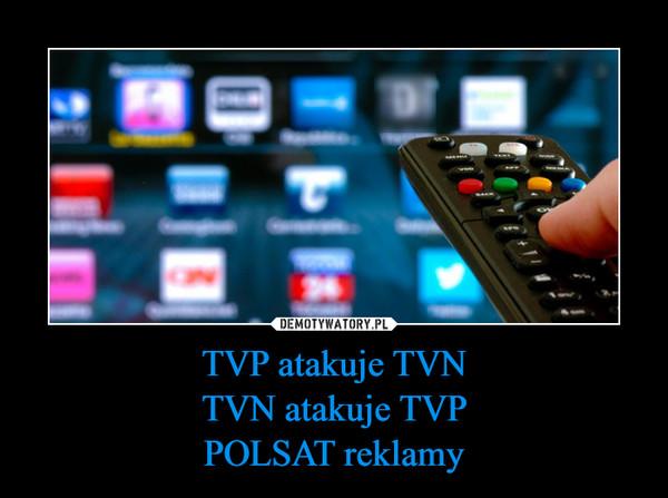 TVP atakuje TVNTVN atakuje TVPPOLSAT reklamy –
