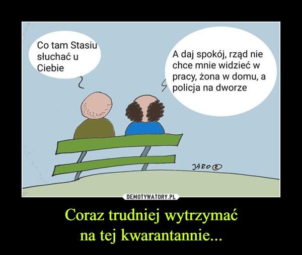 Coraz trudniej wytrzymaćna tej kwarantannie... –  Co ram Stasiu słychać u Ciebie A daj spokój, rząd nie chce mnie widzieć w pracy, żona w domu a policja na dworze