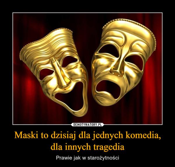 Maski to dzisiaj dla jednych komedia, dla innych tragedia – Prawie jak w starożytności