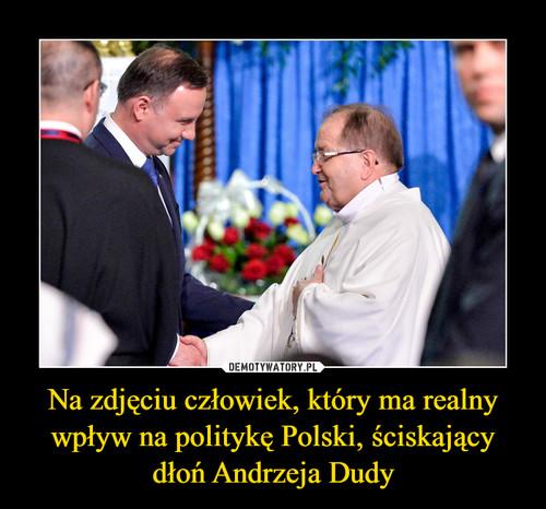 Na zdjęciu człowiek, który ma realny wpływ na politykę Polski, ściskający dłoń Andrzeja Dudy