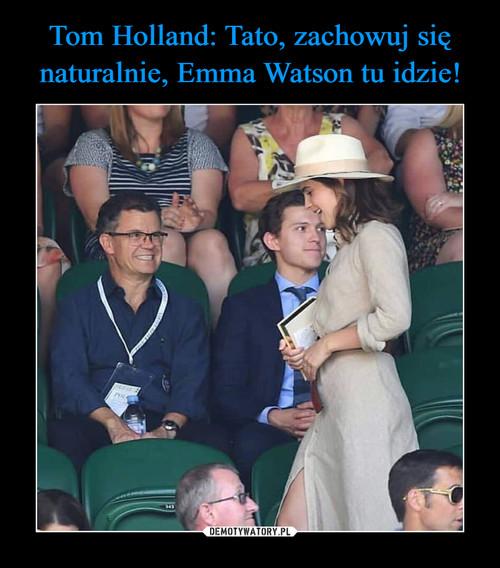 Tom Holland: Tato, zachowuj się naturalnie, Emma Watson tu idzie!
