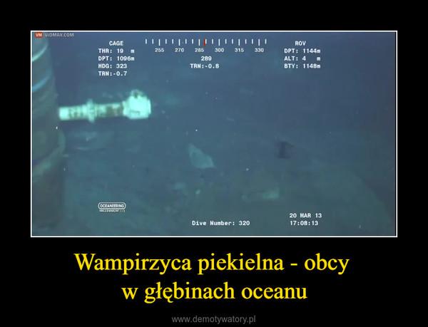 Wampirzyca piekielna - obcy w głębinach oceanu –