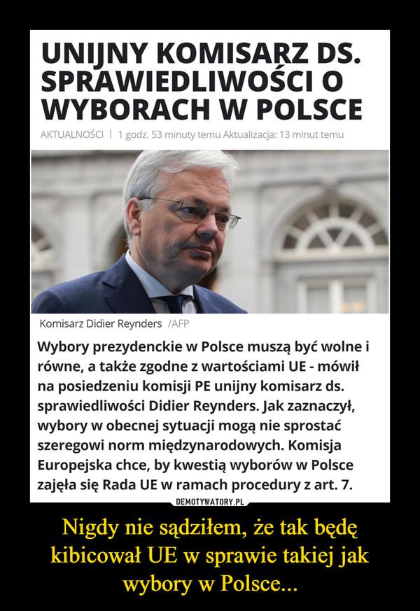 Nigdy nie sądziłem, że tak będę kibicował UE w sprawie takiej jak wybory w Polsce... –  UNIJNY KOMISARZ DS.SPRAWIEDLIWOŚCI OWYBORACHW POLSCEAKTUALNOŚCI | 1 godz. 53 minuty temu Aktualizacja: 13 minut temuKomisarz Didier Reynders /AFPWybory prezydenckie w Polsce muszą być wolne irówne, a także zgodne z wartościami UE - mówiłna posiedzeniu komisji PE unijny komisarz ds.sprawiedliwości Didier Reynders. Jak zaznaczył,wybory w obecnej sytuacji mogą nie sprostaćszeregowi norm międzynarodowych. KomisjaEuropejska chce, by kwestią wyborów w Polscezajęła się Rada UE w ramach procedury z art. 7.DEMOTYWATORY.PLNigdy nie sądziłem, że tak będękibicował UE w sprawie takiej jakwybory w Polsce...