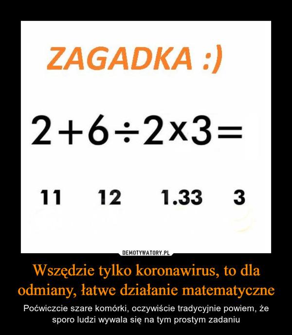 Wszędzie tylko koronawirus, to dla odmiany, łatwe działanie matematyczne – Poćwiczcie szare komórki, oczywiście tradycyjnie powiem, że sporo ludzi wywala się na tym prostym zadaniu ZAGADKA :)2+6÷2x3=11121.333