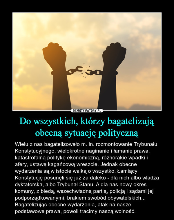 Do wszystkich, którzy bagatelizują obecną sytuację polityczną – Wielu z nas bagatelizowało m. in. rozmontowanie Trybunału Konstytucyjnego, wielokrotne naginanie i łamanie prawa, katastrofalną politykę ekonomiczną, różnorakie wpadki i afery, ustawę kagańcową wreszcie. Jednak obecne wydarzenia są w istocie walką o wszystko. Łamiący Konstytucję posunęli się już za daleko - dla nich albo władza dyktatorska, albo Trybunał Stanu. A dla nas nowy okres komuny, z biedą, wszechwładną partią, policją i sądami jej podporządkowanymi, brakiem swobód obywatelskich... Bagatelizując obecne wydarzenia, atak na nasze podstawowe prawa, powoli tracimy naszą wolność.