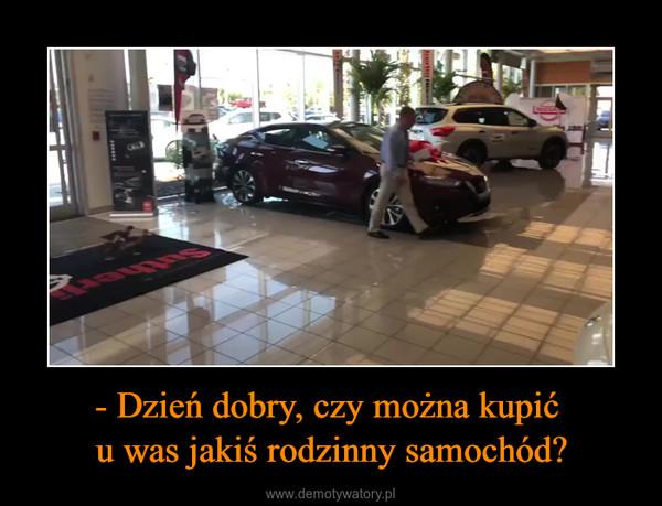 - Dzień dobry, czy można kupić u was jakiś rodzinny samochód? –