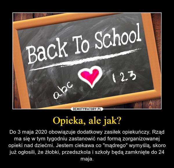 """Opieka, ale jak? – Do 3 maja 2020 obowiązuje dodatkowy zasiłek opiekuńczy. Rząd ma się w tym tygodniu zastanowić nad formą zorganizowanej opieki nad dziećmi. Jestem ciekawa co """"mądrego"""" wymyślą, skoro już ogłosili, że żłobki, przedszkola i szkoły będą zamknięte do 24 maja."""
