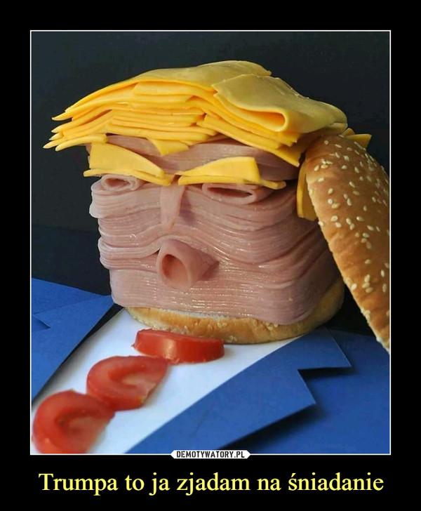 Trumpa to ja zjadam na śniadanie –