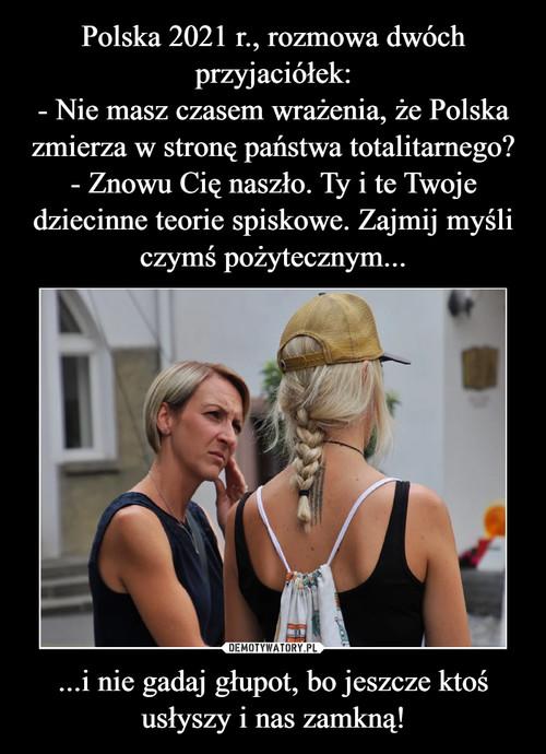 Polska 2021 r., rozmowa dwóch przyjaciółek: - Nie masz czasem wrażenia, że Polska zmierza w stronę państwa totalitarnego? - Znowu Cię naszło. Ty i te Twoje dziecinne teorie spiskowe. Zajmij myśli czymś pożytecznym... ...i nie gadaj głupot, bo jeszcze ktoś usłyszy i nas zamkną!