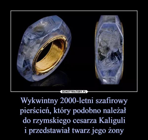 Wykwintny 2000-letni szafirowy pierścień, który podobno należał do rzymskiego cesarza Kaligulii przedstawiał twarz jego żony –
