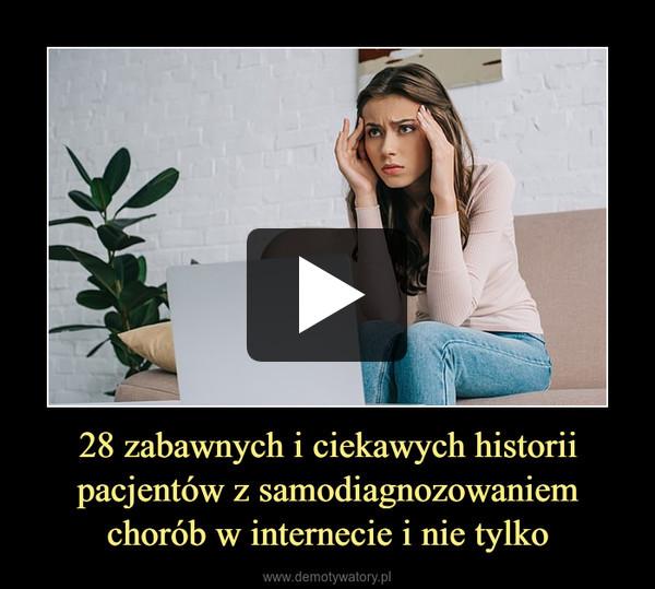 28 zabawnych i ciekawych historii pacjentów z samodiagnozowaniem chorób w internecie i nie tylko –