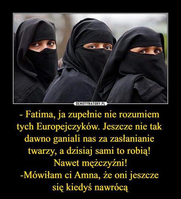 - Fatima, ja zupełnie nie rozumiem tych Europejczyków. Jeszcze nie tak dawno ganiali nas za zasłanianie twarzy, a dzisiaj sami to robią! Nawet mężczyźni!-Mówiłam ci Amna, że oni jeszcze się kiedyś nawrócą –