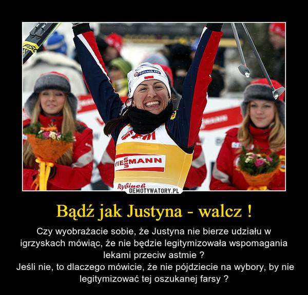 Bądź jak Justyna - walcz ! – Czy wyobrażacie sobie, że Justyna nie bierze udziału w igrzyskach mówiąc, że nie będzie legitymizowała wspomagania lekami przeciw astmie ? Jeśli nie, to dlaczego mówicie, że nie pójdziecie na wybory, by nie legitymizować tej oszukanej farsy ?