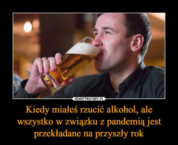 Kiedy miałeś rzucić alkohol, ale wszystko w związku z pandemią jest przekładane na przyszły rok –