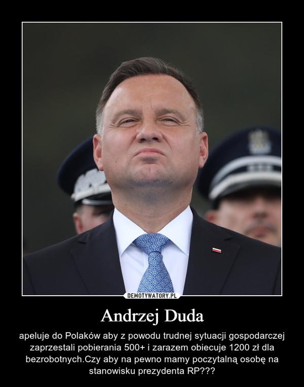 Andrzej Duda – apeluje do Polaków aby z powodu trudnej sytuacji gospodarczej zaprzestali pobierania 500+ i zarazem obiecuje 1200 zł dla bezrobotnych.Czy aby na pewno mamy poczytalną osobę na stanowisku prezydenta RP???
