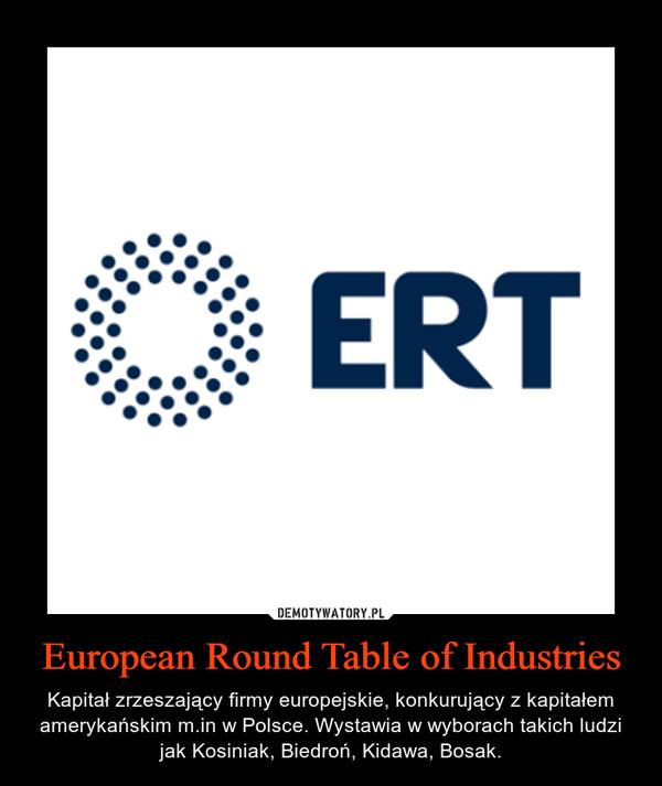 European Round Table of Industries – Kapitał zrzeszający firmy europejskie, konkurujący z kapitałem amerykańskim m.in w Polsce. Wystawia w wyborach takich ludzi jak Kosiniak, Biedroń, Kidawa, Bosak.