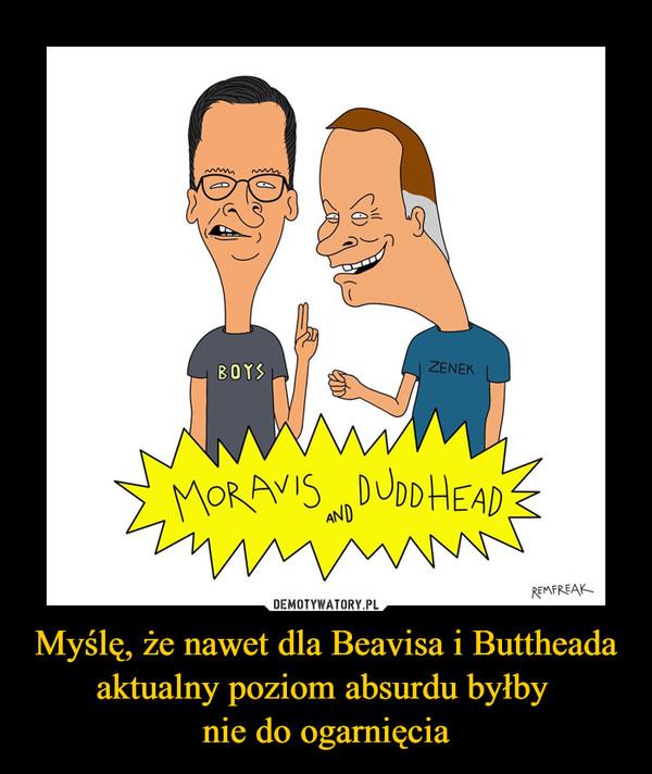 Myślę, że nawet dla Beavisa i Buttheada aktualny poziom absurdu byłby nie do ogarnięcia –