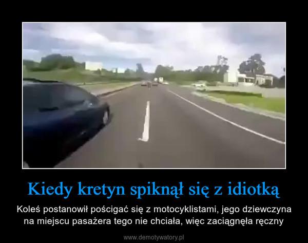 Kiedy kretyn spiknął się z idiotką – Koleś postanowił pościgać się z motocyklistami, jego dziewczyna na miejscu pasażera tego nie chciała, więc zaciągnęła ręczny
