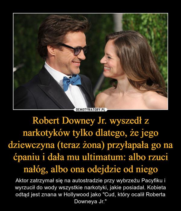"""Robert Downey Jr. wyszedł z narkotyków tylko dlatego, że jego dziewczyna (teraz żona) przyłapała go na ćpaniu i dała mu ultimatum: albo rzuci nałóg, albo ona odejdzie od niego – Aktor zatrzymał się na autostradzie przy wybrzeżu Pacyfiku i wyrzucił do wody wszystkie narkotyki, jakie posiadał. Kobieta odtąd jest znana w Hollywood jako """"Cud, który ocalił Roberta Downeya Jr."""""""