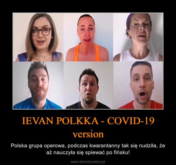 IEVAN POLKKA - COVID-19 version – Polska grupa operowa, podczas kwarantanny tak się nudziła, że aż nauczyła się spiewać po fińsku!