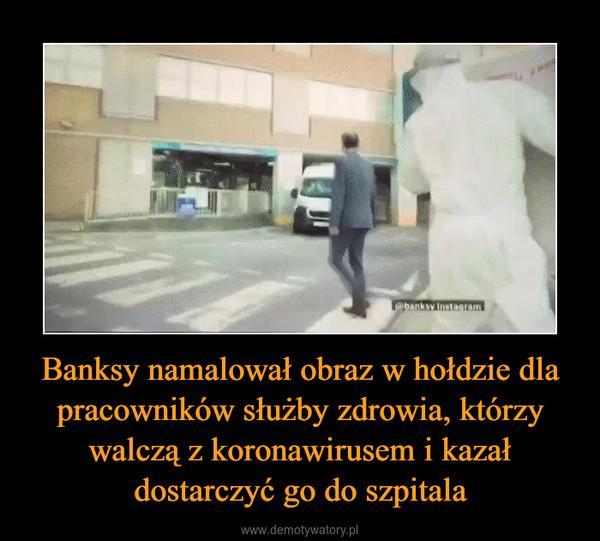 Banksy namalował obraz w hołdzie dla pracowników służby zdrowia, którzy walczą z koronawirusem i kazał dostarczyć go do szpitala –