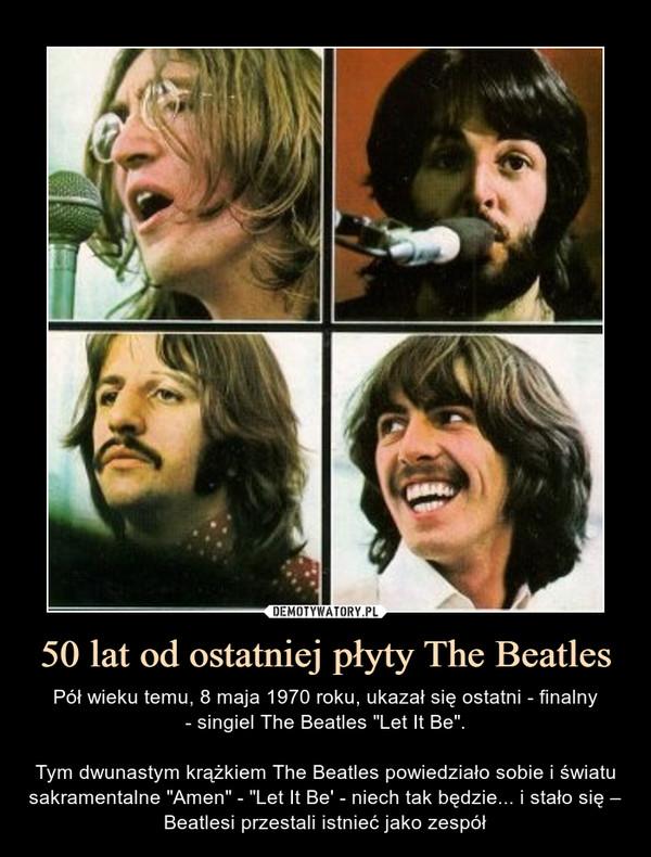 """50 lat od ostatniej płyty The Beatles – Pół wieku temu, 8 maja 1970 roku, ukazał się ostatni - finalny- singiel The Beatles """"Let It Be"""".Tym dwunastym krążkiem The Beatles powiedziało sobie i światu sakramentalne """"Amen"""" - """"Let It Be' - niech tak będzie... i stało się – Beatlesi przestali istnieć jako zespół"""
