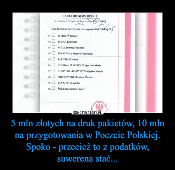 5 mln złotych na druk pakietów, 10 mln na przygotowania w Poczcie Polskiej. Spoko - przecież to z podatków, suwerena stać... –