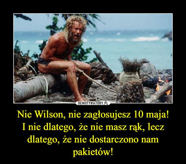 Nie Wilson, nie zagłosujesz 10 maja!I nie dlatego, że nie masz rąk, lecz dlatego, że nie dostarczono nam pakietów! –