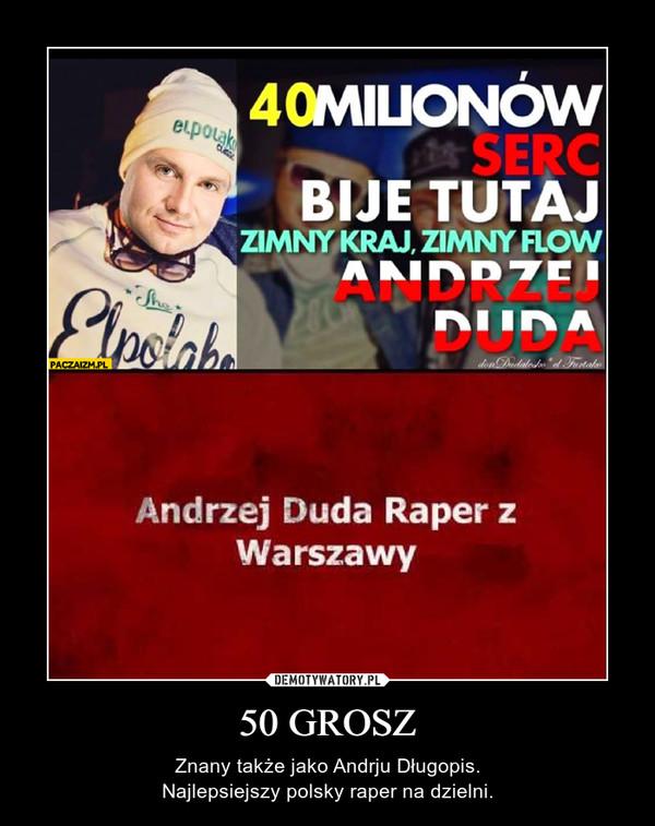 50 GROSZ – Znany także jako Andrju Długopis.Najlepsiejszy polsky raper na dzielni.