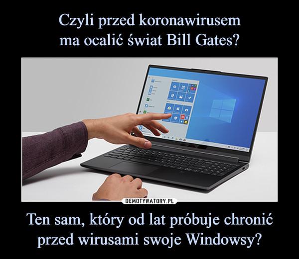 Ten sam, który od lat próbuje chronić przed wirusami swoje Windowsy? –