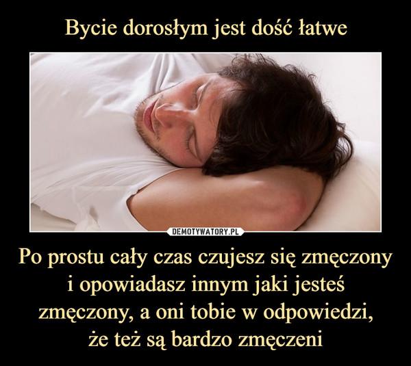 Po prostu cały czas czujesz się zmęczony i opowiadasz innym jaki jesteś zmęczony, a oni tobie w odpowiedzi,że też są bardzo zmęczeni –
