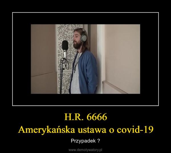 H.R. 6666Amerykańska ustawa o covid-19 – Przypadek ?