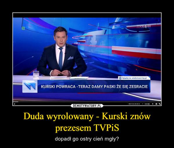 Duda wyrolowany - Kurski znów prezesem TVPiS – dopadł go ostry cień mgły?