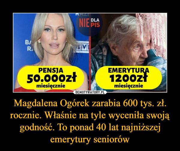 Magdalena Ogórek zarabia 600 tys. zł. rocznie. Właśnie na tyle wyceniła swoją godność. To ponad 40 lat najniższej emerytury seniorów –  Pensja 50.000 zł miesięcznie Emerytura 1200 zł miesięcznie
