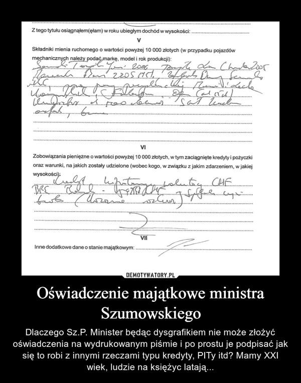 Oświadczenie majątkowe ministra Szumowskiego – Dlaczego Sz.P. Minister będąc dysgrafikiem nie może złożyć oświadczenia na wydrukowanym piśmie i po prostu je podpisać jak się to robi z innymi rzeczami typu kredyty, PITy itd? Mamy XXI wiek, ludzie na księżyc latają...