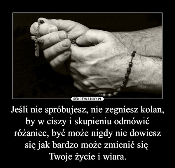 Jeśli nie spróbujesz, nie zegniesz kolan, by w ciszy i skupieniu odmówić różaniec, być może nigdy nie dowiesz się jak bardzo może zmienić się Twoje życie i wiara. –