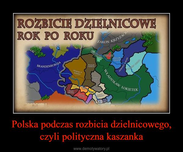 Polska podczas rozbicia dzielnicowego, czyli polityczna kaszanka –