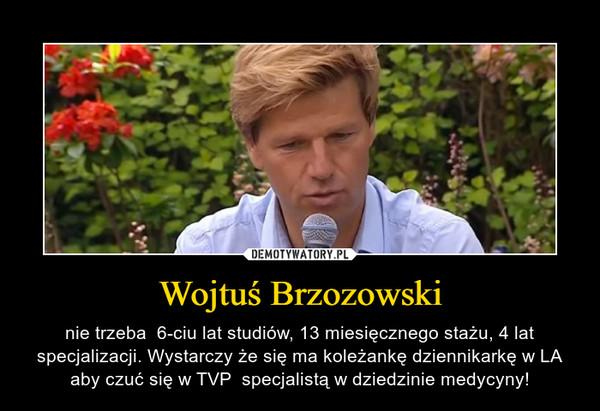 Wojtuś Brzozowski – nie trzeba  6-ciu lat studiów, 13 miesięcznego stażu, 4 lat specjalizacji. Wystarczy że się ma koleżankę dziennikarkę w LA aby czuć się w TVP  specjalistą w dziedzinie medycyny!